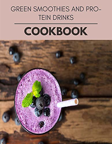 Green Smoothies And Protein Drinks Cookbook: Weekly Plans and Recipes to Lose Weight the Healthy Way, Anyone Can Cook Meal Prep Diet For Staying Healthy And Feeling Good (English Edition)